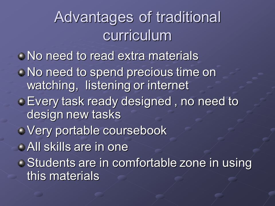 Advantages of traditional curriculum No need to read extra materials No need to spend precious time on watching, listening or internet Every task ready designed, no need to design new tasks Very portable coursebook All skills are in one Students are in comfortable zone in using this materials