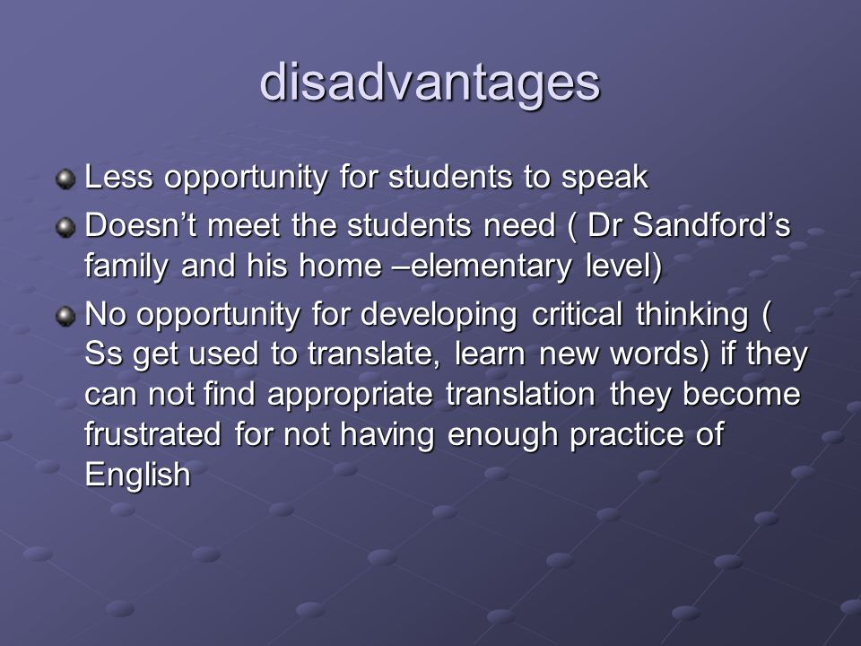 disadvantages Less opportunity for students to speak Doesnt meet the students need ( Dr Sandfords family and his home –elementary level) No opportunity for developing critical thinking ( Ss get used to translate, learn new words) if they can not find appropriate translation they become frustrated for not having enough practice of English