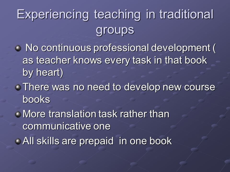 Experiencing teaching in traditional groups No continuous professional development ( as teacher knows every task in that book by heart) No continuous professional development ( as teacher knows every task in that book by heart) There was no need to develop new course books More translation task rather than communicative one All skills are prepaid in one book