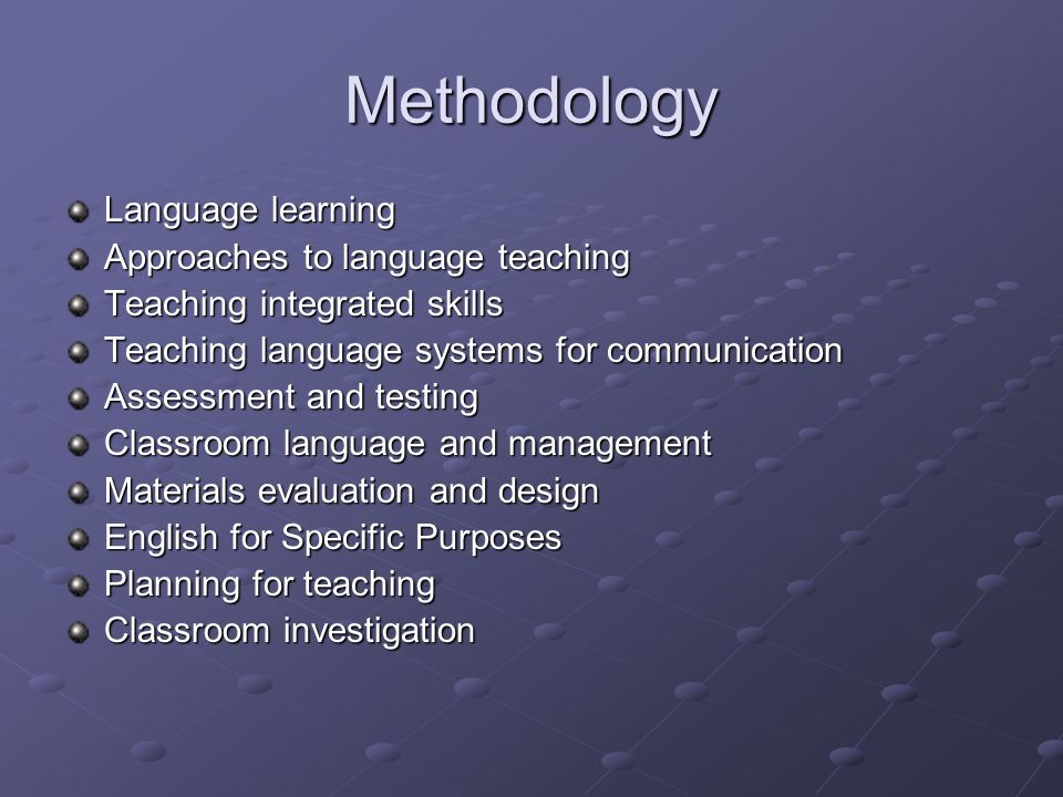 Methodology Language learning Approaches to language teaching Teaching integrated skills Teaching language systems for communication Assessment and testing Classroom language and management Materials evaluation and design English for Specific Purposes Planning for teaching Classroom investigation