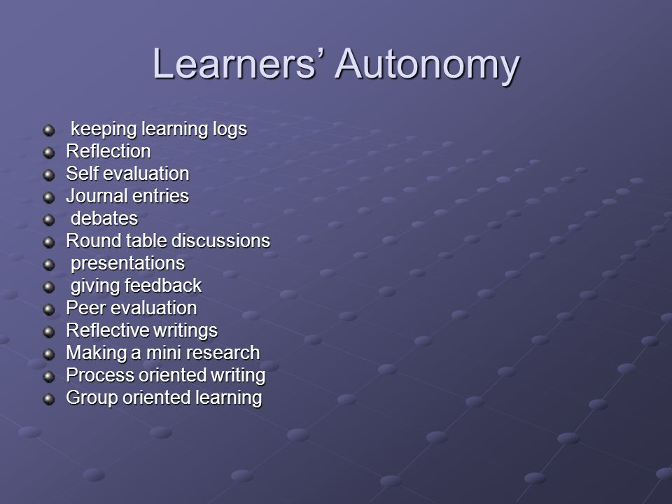 Learners Autonomy keeping learning logs keeping learning logsReflection Self evaluation Journal entries debates debates Round table discussions presentations presentations giving feedback giving feedback Peer evaluation Reflective writings Making a mini research Process oriented writing Group oriented learning