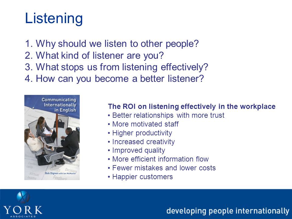 Listening 1.Why should we listen to other people? 2.What kind of listener are you? 3.What stops us from listening effectively? 4.How can you become a