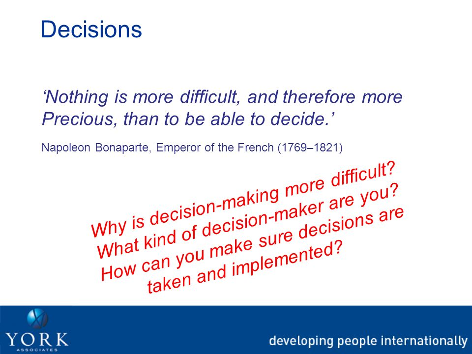 Decisions Nothing is more difficult, and therefore more Precious, than to be able to decide. Napoleon Bonaparte, Emperor of the French (1769–1821) Why