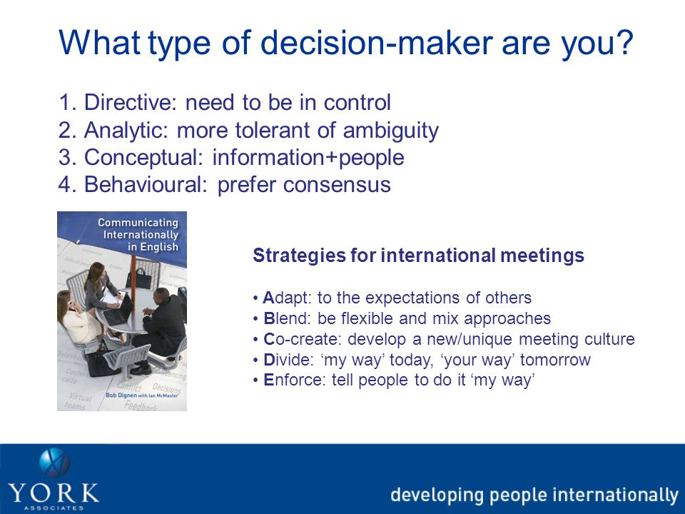 What type of decision-maker are you? 1.Directive: need to be in control 2.Analytic: more tolerant of ambiguity 3.Conceptual: information+people 4.Beha