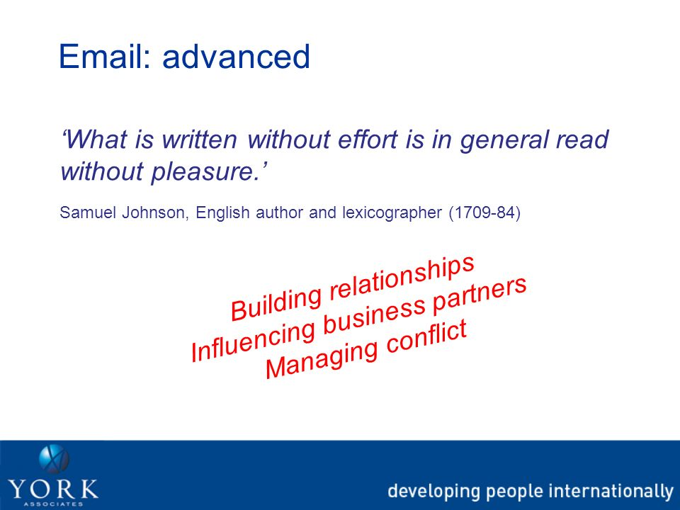 Email: advanced What is written without effort is in general read without pleasure. Samuel Johnson, English author and lexicographer (1709-84) Buildin