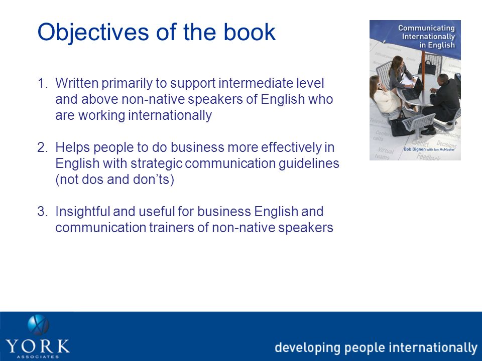 Objectives of the book 1.Written primarily to support intermediate level and above non-native speakers of English who are working internationally 2.He