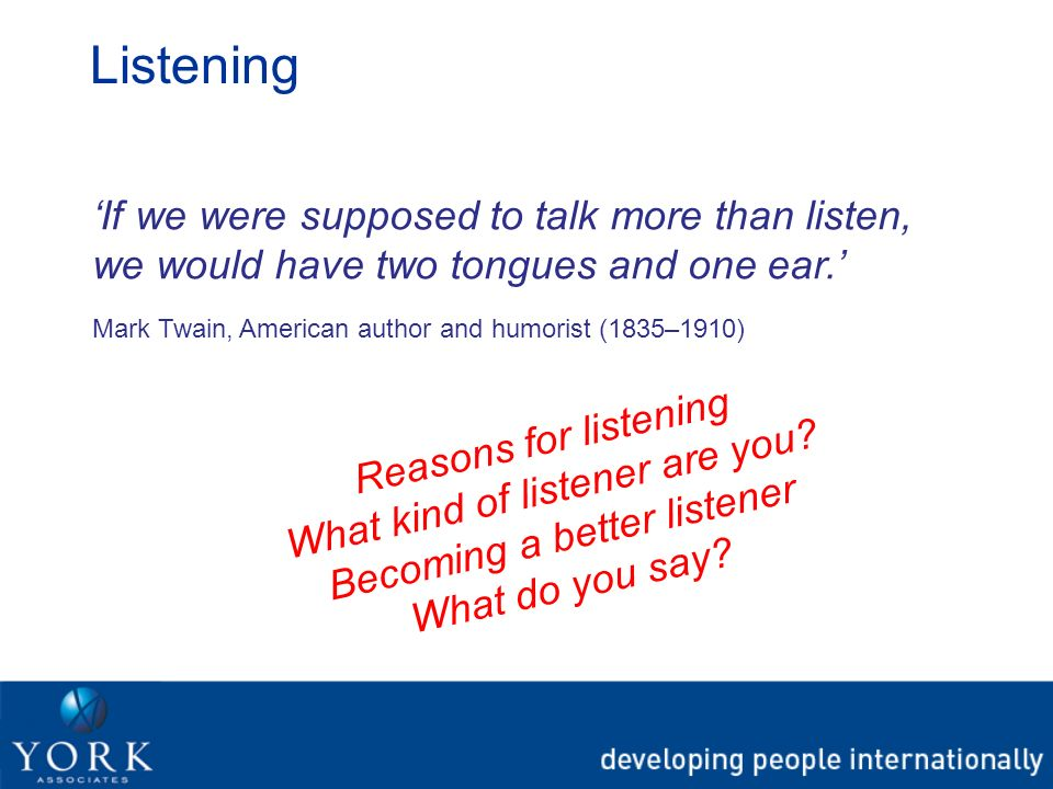 Listening If we were supposed to talk more than listen, we would have two tongues and one ear. Mark Twain, American author and humorist (1835–1910) Re
