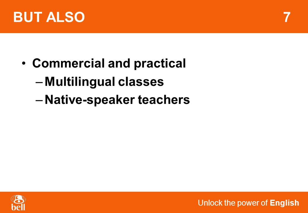 Unlock the power of English BUT ALSO 7 Commercial and practical –Multilingual classes –Native-speaker teachers