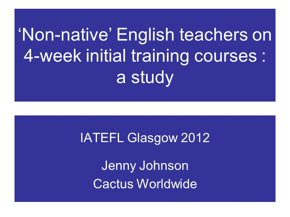 Non-native English teachers on 4-week initial training courses : a study IATEFL Glasgow 2012 Jenny Johnson Cactus Worldwide