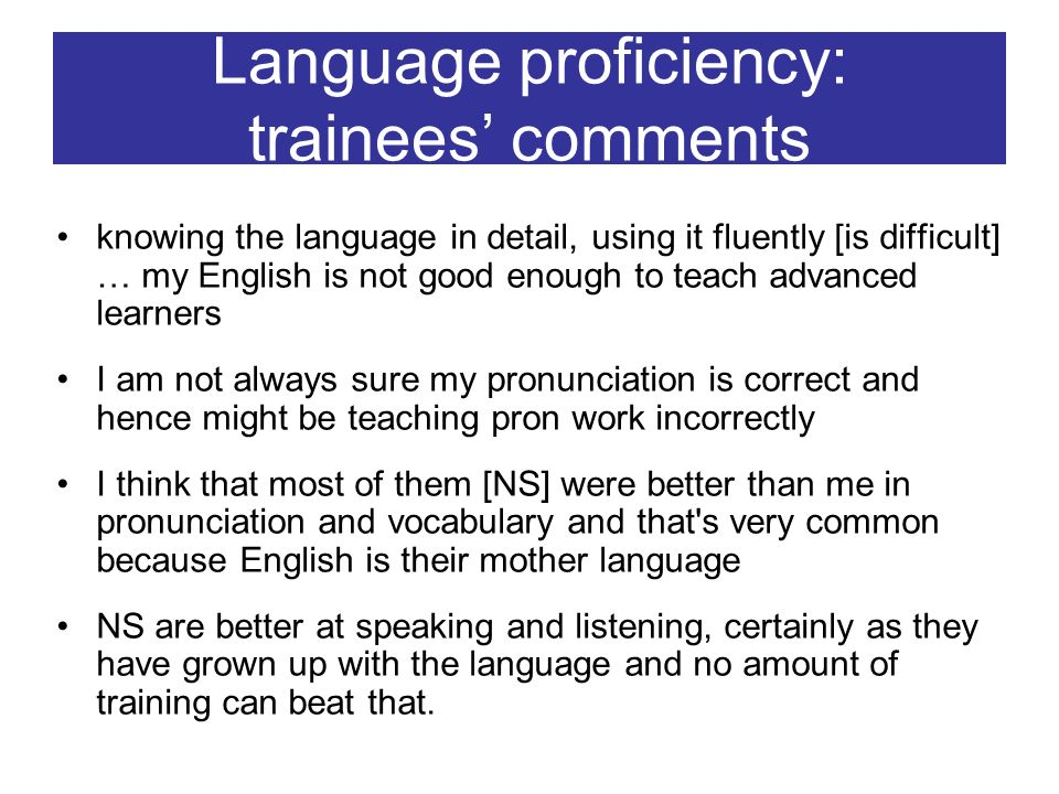 Language proficiency: trainees comments knowing the language in detail, using it fluently [is difficult] … my English is not good enough to teach adva
