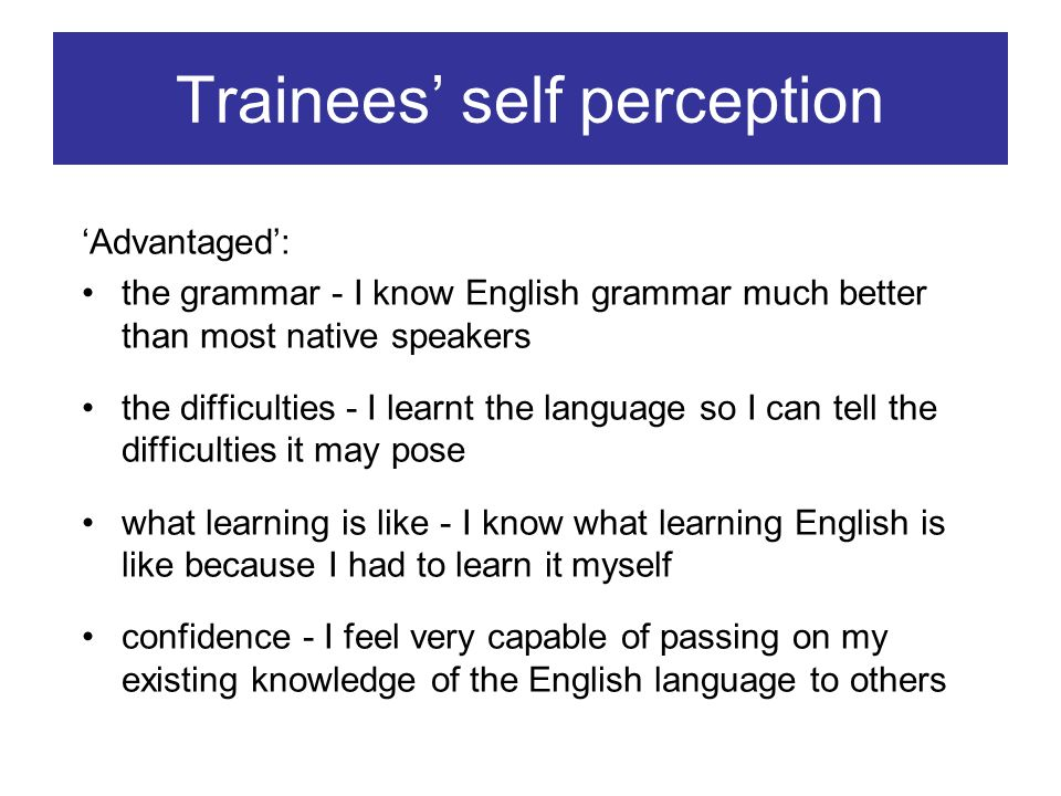 Trainees self perception Advantaged: the grammar - I know English grammar much better than most native speakers the difficulties - I learnt the language so I can tell the difficulties it may pose what learning is like - I know what learning English is like because I had to learn it myself confidence - I feel very capable of passing on my existing knowledge of the English language to others