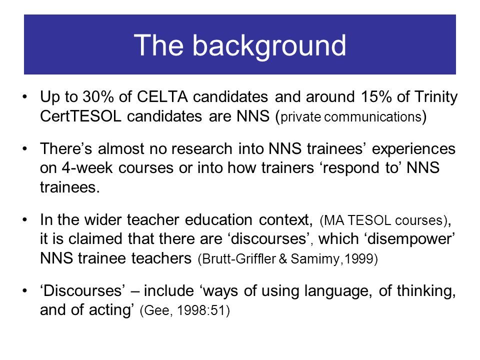 The background Up to 30% of CELTA candidates and around 15% of Trinity CertTESOL candidates are NNS ( private communications ) Theres almost no research into NNS trainees experiences on 4-week courses or into how trainers respond to NNS trainees.