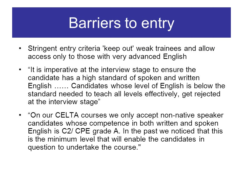 Barriers to entry Stringent entry criteria keep out weak trainees and allow access only to those with very advanced English It is imperative at the interview stage to ensure the candidate has a high standard of spoken and written English …… Candidates whose level of English is below the standard needed to teach all levels effectively, get rejected at the interview stage On our CELTA courses we only accept non-native speaker candidates whose competence in both written and spoken English is C2/ CPE grade A.