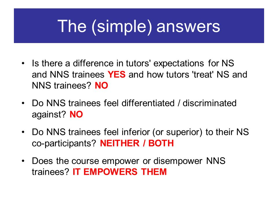 The (simple) answers Is there a difference in tutors expectations for NS and NNS trainees YES and how tutors treat NS and NNS trainees.