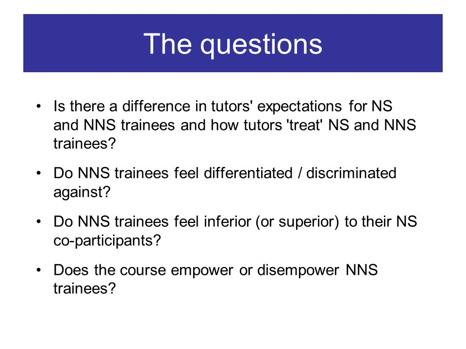 The questions Is there a difference in tutors expectations for NS and NNS trainees and how tutors treat NS and NNS trainees.