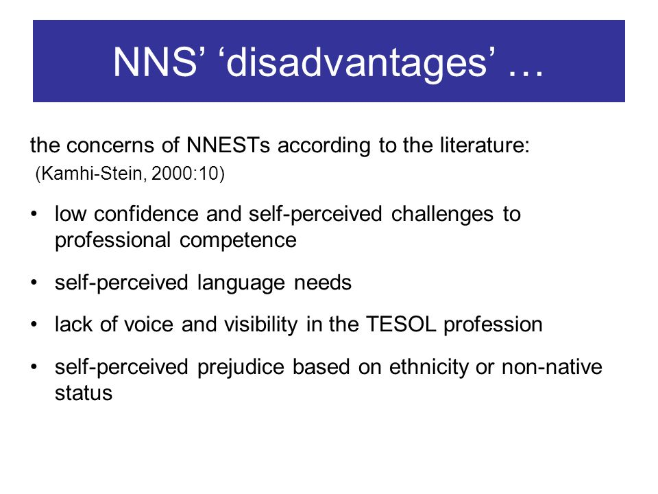 NNS disadvantages … the concerns of NNESTs according to the literature: (Kamhi-Stein, 2000:10) low confidence and self-perceived challenges to professional competence self-perceived language needs lack of voice and visibility in the TESOL profession self-perceived prejudice based on ethnicity or non-native status