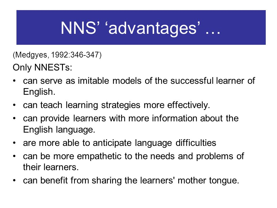 NNS advantages … (Medgyes, 1992: ) Only NNESTs: can serve as imitable models of the successful learner of English.