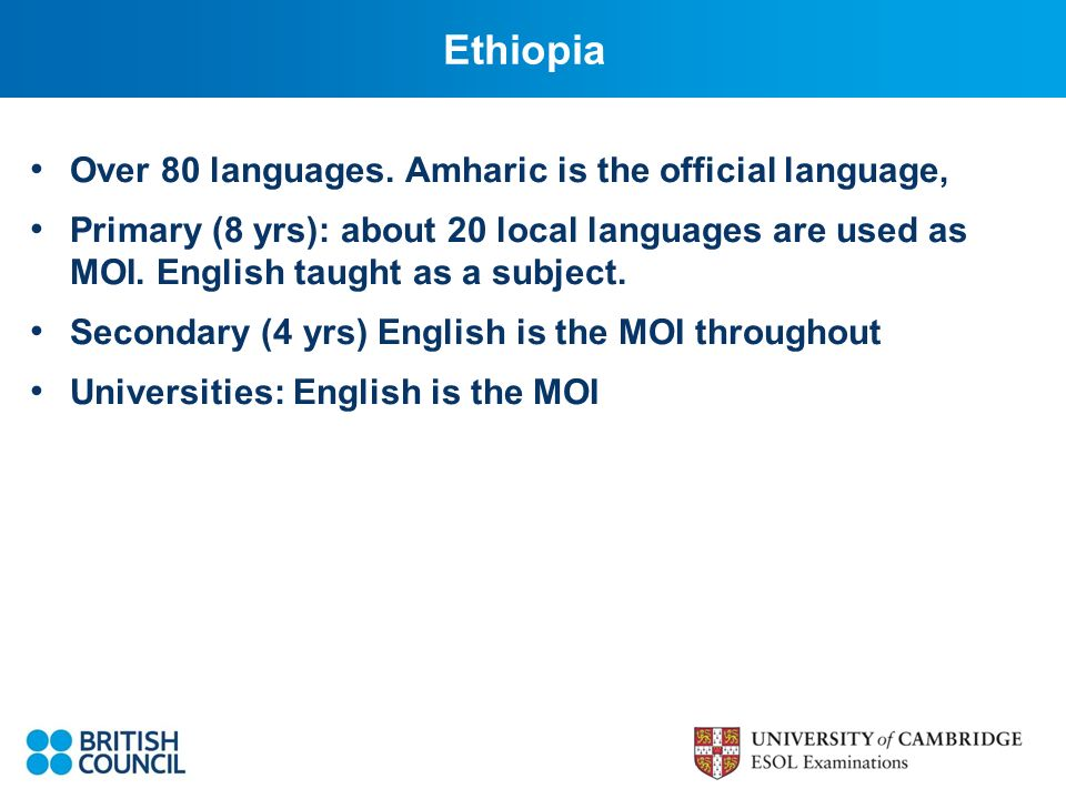 Ethiopia Over 80 languages. Amharic is the official language, Primary (8 yrs): about 20 local languages are used as MOI. English taught as a subject.