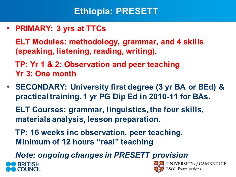 Ethiopia: PRESETT PRIMARY: 3 yrs at TTCs ELT Modules: methodology, grammar, and 4 skills (speaking, listening, reading, writing).