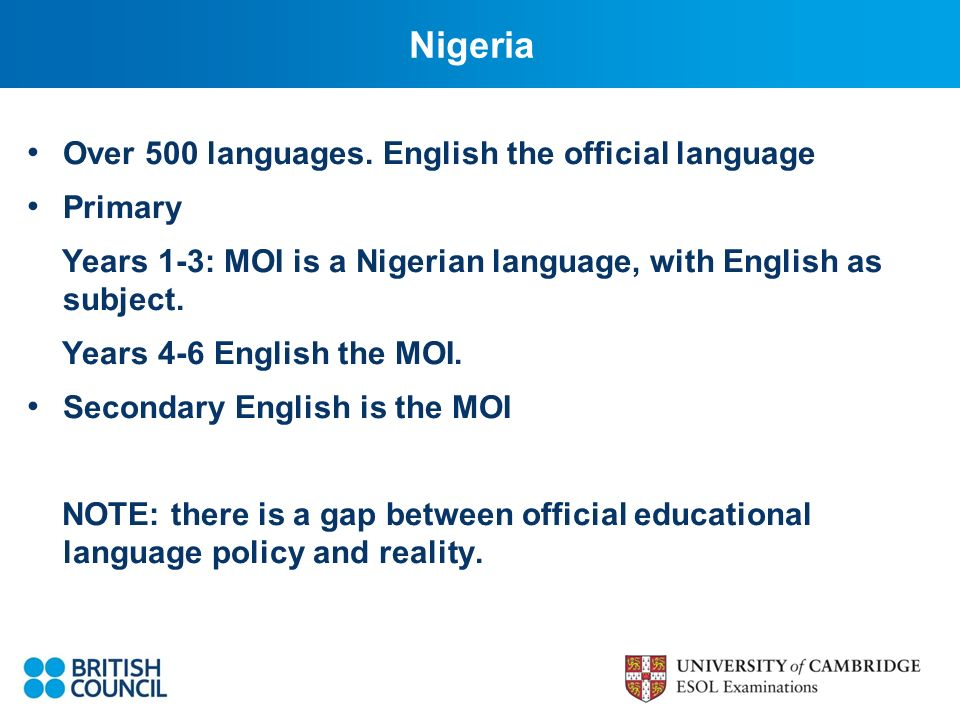 Nigeria Over 500 languages. English the official language Primary Years 1-3: MOI is a Nigerian language, with English as subject. Years 4-6 English th