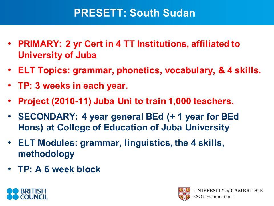 PRESETT: South Sudan PRIMARY: 2 yr Cert in 4 TT Institutions, affiliated to University of Juba ELT Topics: grammar, phonetics, vocabulary, & 4 skills.