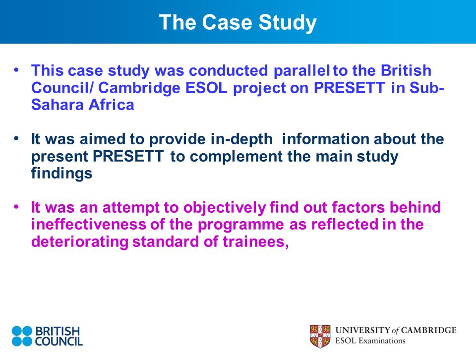 This case study was conducted parallel to the British Council/ Cambridge ESOL project on PRESETT in Sub- Sahara Africa It was aimed to provide in-depth information about the present PRESETT to complement the main study findings It was an attempt to objectively find out factors behind ineffectiveness of the programme as reflected in the deteriorating standard of trainees, The Case Study