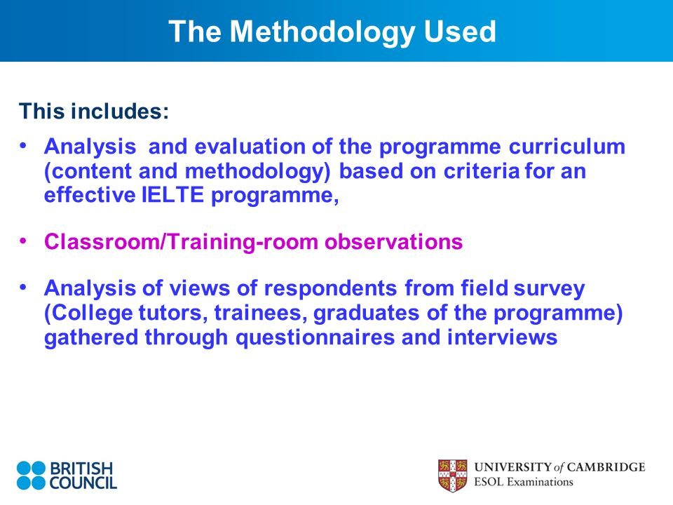 This includes: Analysis and evaluation of the programme curriculum (content and methodology) based on criteria for an effective IELTE programme, Classroom/Training-room observations Analysis of views of respondents from field survey (College tutors, trainees, graduates of the programme) gathered through questionnaires and interviews The Methodology Used