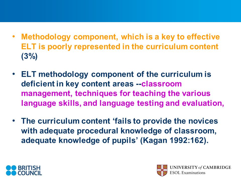 Methodology component, which is a key to effective ELT is poorly represented in the curriculum content (3%) ELT methodology component of the curriculum is deficient in key content areas --classroom management, techniques for teaching the various language skills, and language testing and evaluation, The curriculum content fails to provide the novices with adequate procedural knowledge of classroom, adequate knowledge of pupils (Kagan 1992:162).