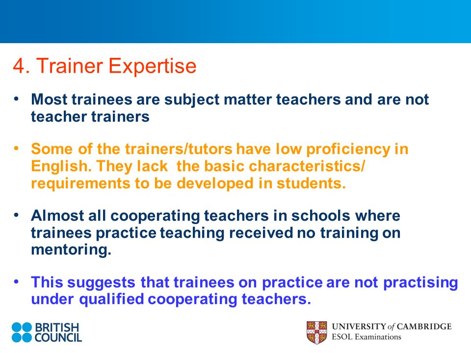 4. Trainer Expertise Most trainees are subject matter teachers and are not teacher trainers Some of the trainers/tutors have low proficiency in Englis