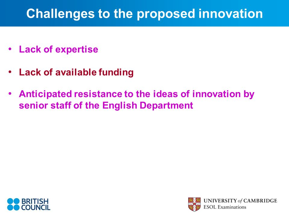 Lack of expertise Lack of available funding Anticipated resistance to the ideas of innovation by senior staff of the English Department Challenges to the proposed innovation