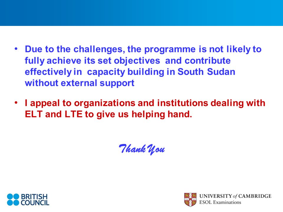 Due to the challenges, the programme is not likely to fully achieve its set objectives and contribute effectively in capacity building in South Sudan without external support I appeal to organizations and institutions dealing with ELT and LTE to give us helping hand.