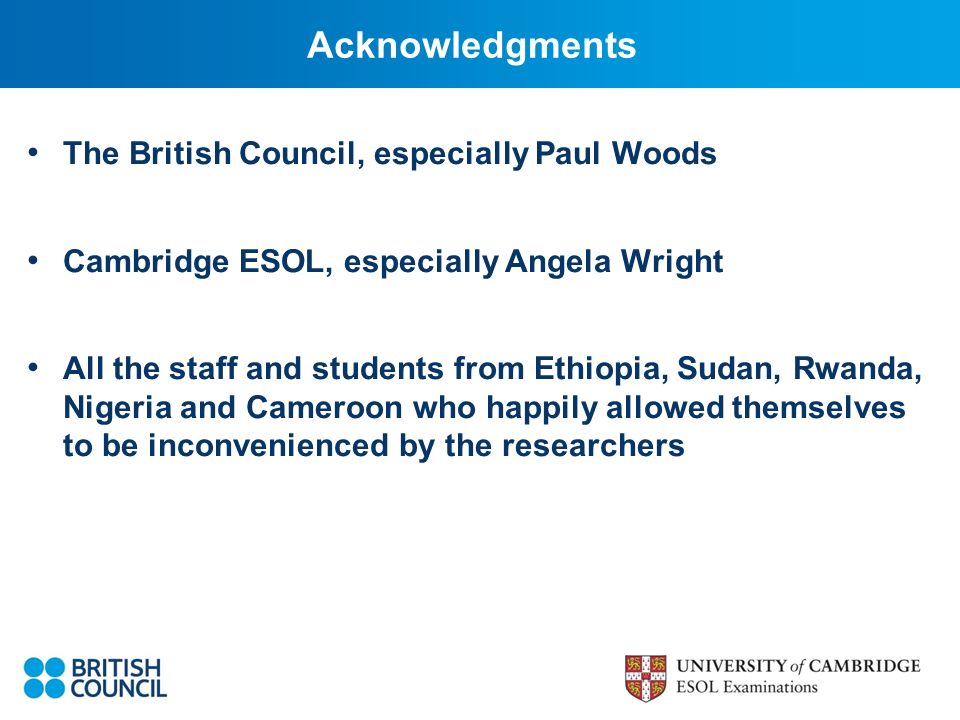 Acknowledgments The British Council, especially Paul Woods Cambridge ESOL, especially Angela Wright All the staff and students from Ethiopia, Sudan, Rwanda, Nigeria and Cameroon who happily allowed themselves to be inconvenienced by the researchers