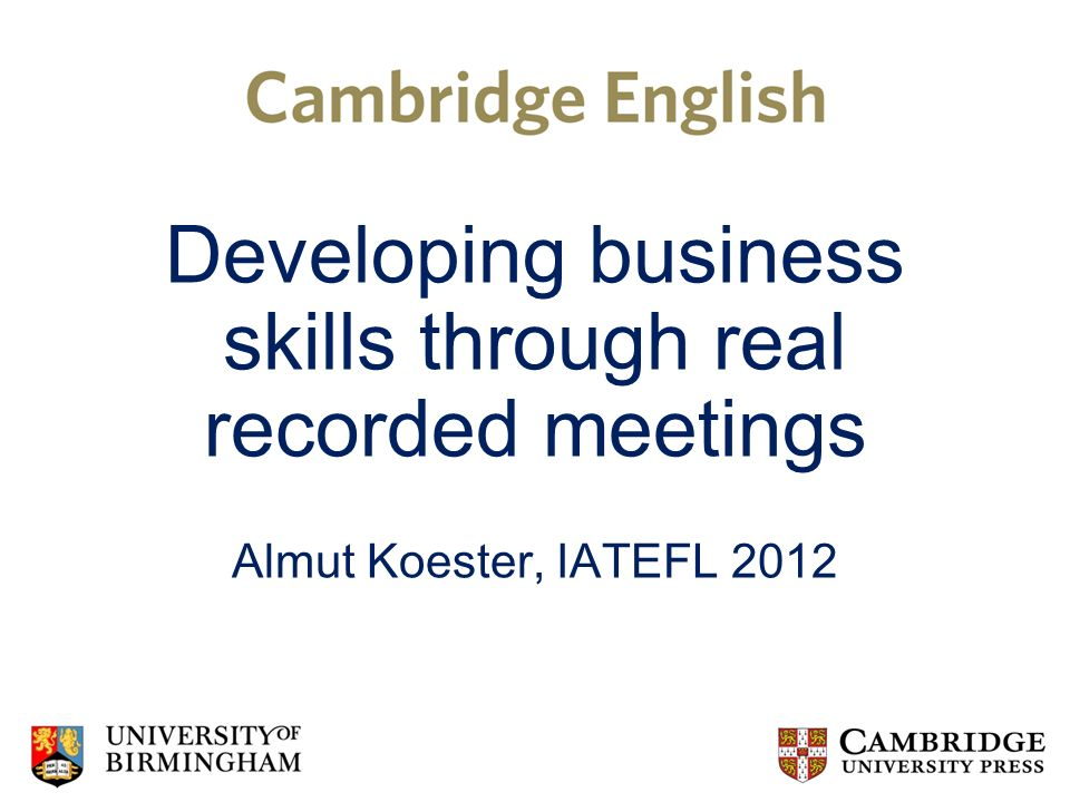 Developing business skills through real recorded meetings Almut Koester, IATEFL 2012