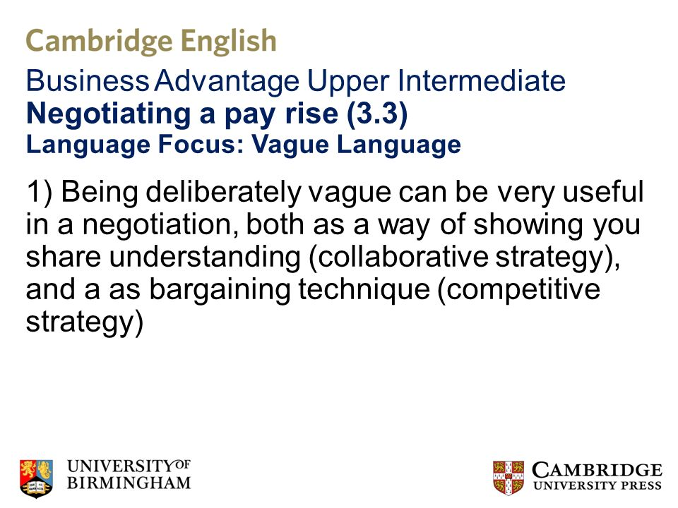 Language Focus: Vague Language 1) Being deliberately vague can be very useful in a negotiation, both as a way of showing you share understanding (collaborative strategy), and a as bargaining technique (competitive strategy)