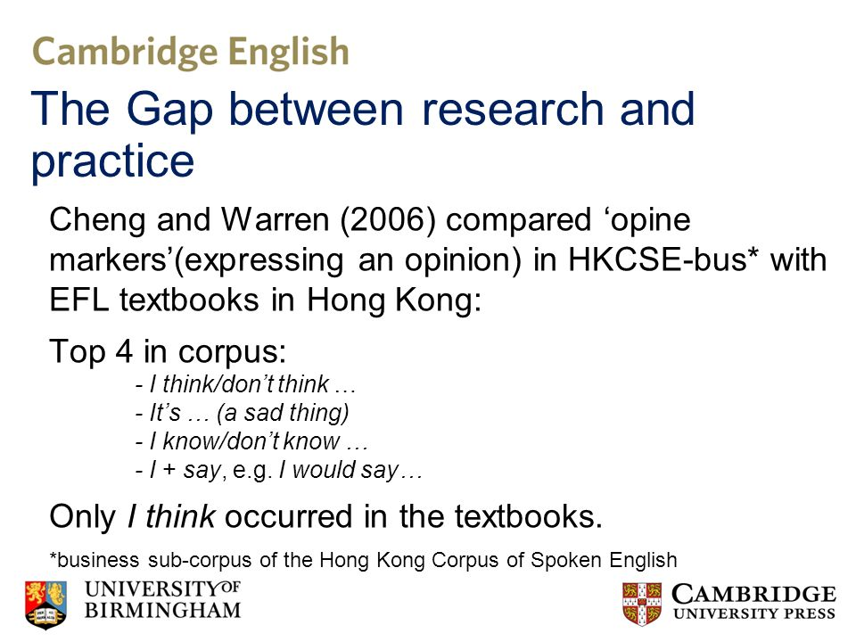 Cheng and Warren (2006) compared opine markers(expressing an opinion) in HKCSE-bus* with EFL textbooks in Hong Kong: Top 4 in corpus: - I think/dont think … - Its … (a sad thing) - I know/dont know … - I + say, e.g.