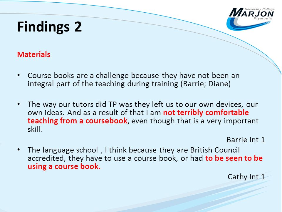 Findings 2 Materials Course books are a challenge because they have not been an integral part of the teaching during training (Barrie; Diane) The way