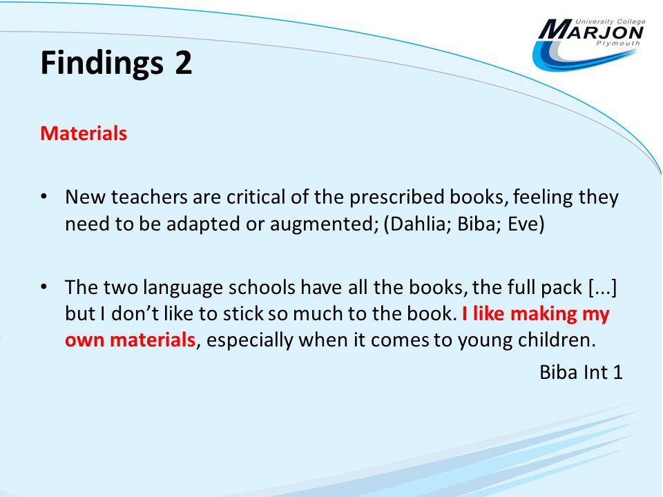 Findings 2 Materials New teachers are critical of the prescribed books, feeling they need to be adapted or augmented; (Dahlia; Biba; Eve) The two lang