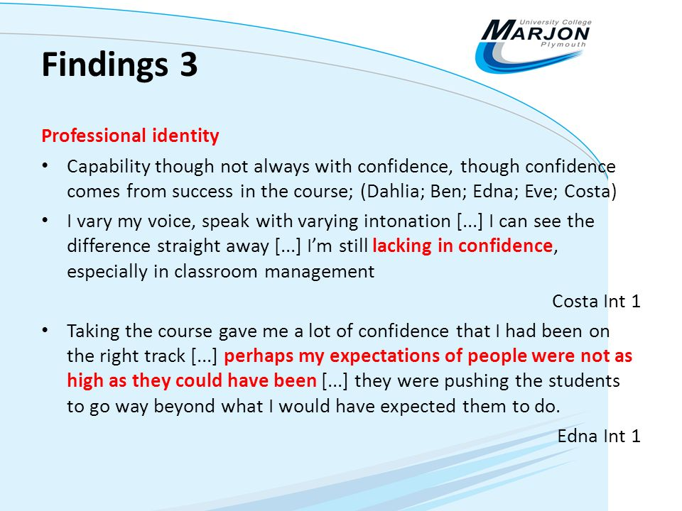 Findings 3 Professional identity Capability though not always with confidence, though confidence comes from success in the course; (Dahlia; Ben; Edna;