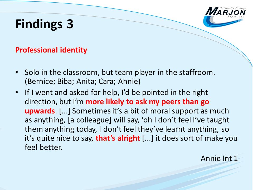Findings 3 Professional identity Solo in the classroom, but team player in the staffroom. (Bernice; Biba; Anita; Cara; Annie) If I went and asked for