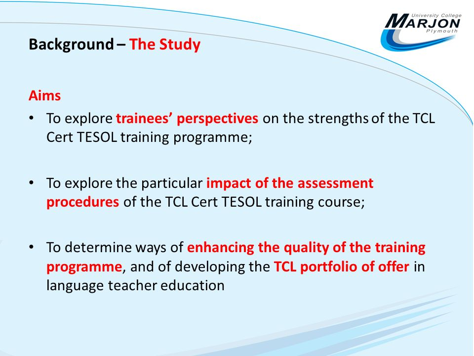 Background – The Study Aims To explore trainees perspectives on the strengths of the TCL Cert TESOL training programme; To explore the particular impa