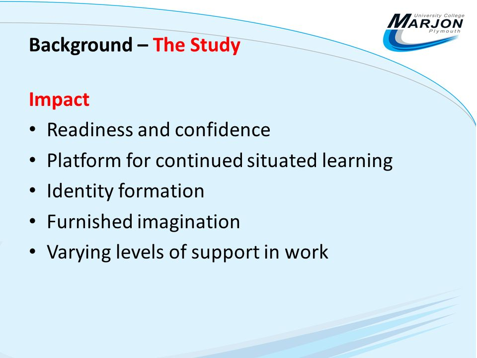 Background – The Study Impact Readiness and confidence Platform for continued situated learning Identity formation Furnished imagination Varying level
