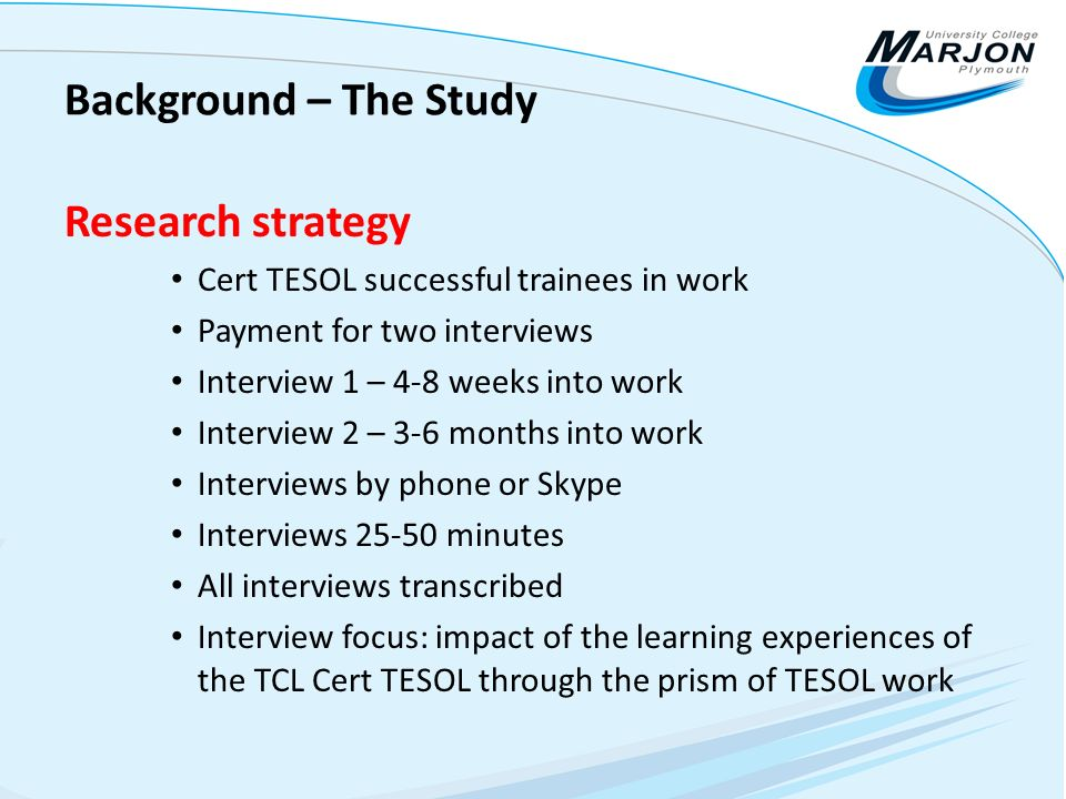 Background – The Study Research strategy Cert TESOL successful trainees in work Payment for two interviews Interview 1 – 4-8 weeks into work Interview