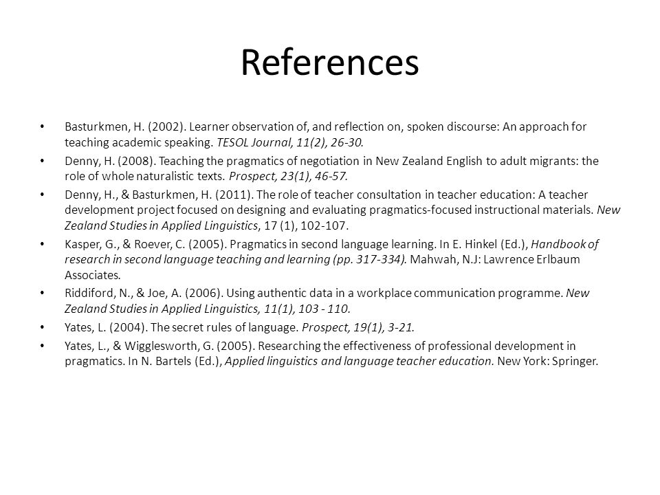 References Basturkmen, H. (2002). Learner observation of, and reflection on, spoken discourse: An approach for teaching academic speaking. TESOL Journ