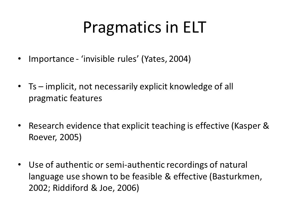 Pragmatics in ELT Importance - invisible rules (Yates, 2004) Ts – implicit, not necessarily explicit knowledge of all pragmatic features Research evidence that explicit teaching is effective (Kasper & Roever, 2005) Use of authentic or semi-authentic recordings of natural language use shown to be feasible & effective (Basturkmen, 2002; Riddiford & Joe, 2006)