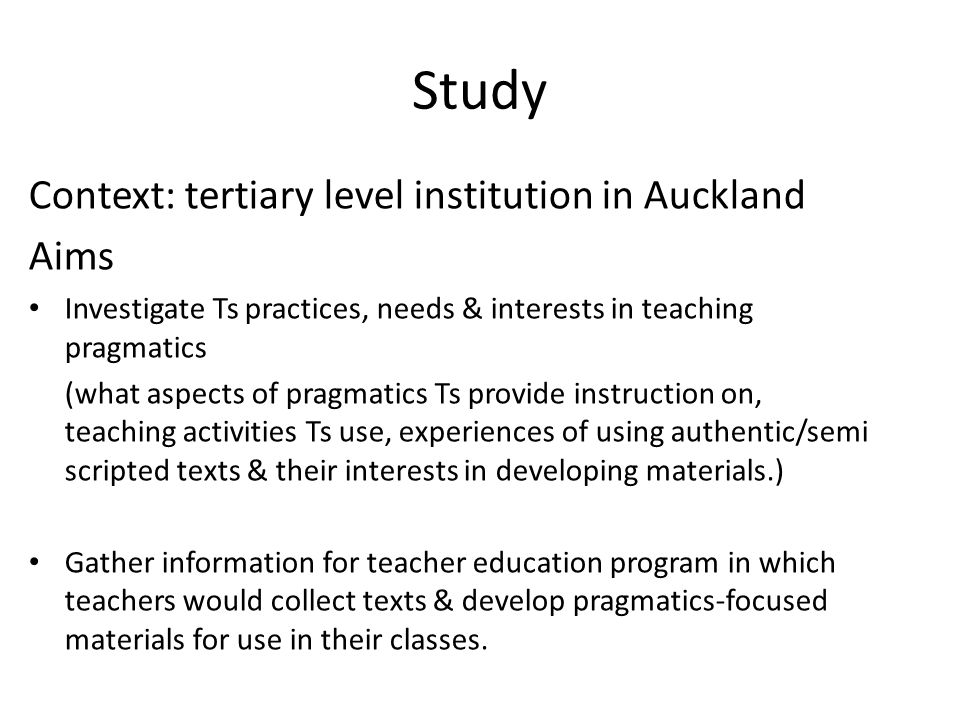 Study Context: tertiary level institution in Auckland Aims Investigate Ts practices, needs & interests in teaching pragmatics (what aspects of pragmatics Ts provide instruction on, teaching activities Ts use, experiences of using authentic/semi scripted texts & their interests in developing materials.) Gather information for teacher education program in which teachers would collect texts & develop pragmatics-focused materials for use in their classes.