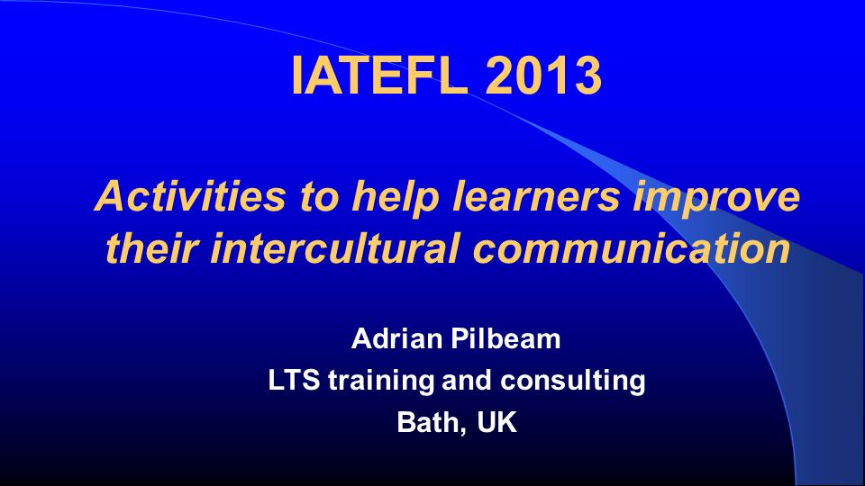 IATEFL 2013 Activities to help learners improve their intercultural communication Adrian Pilbeam LTS training and consulting Bath, UK