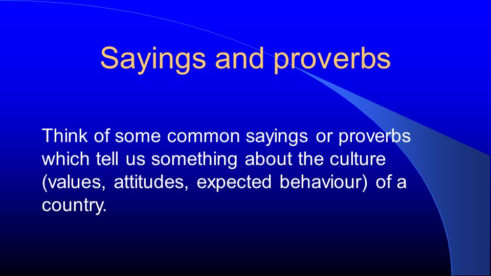Sayings and proverbs Think of some common sayings or proverbs which tell us something about the culture (values, attitudes, expected behaviour) of a country.