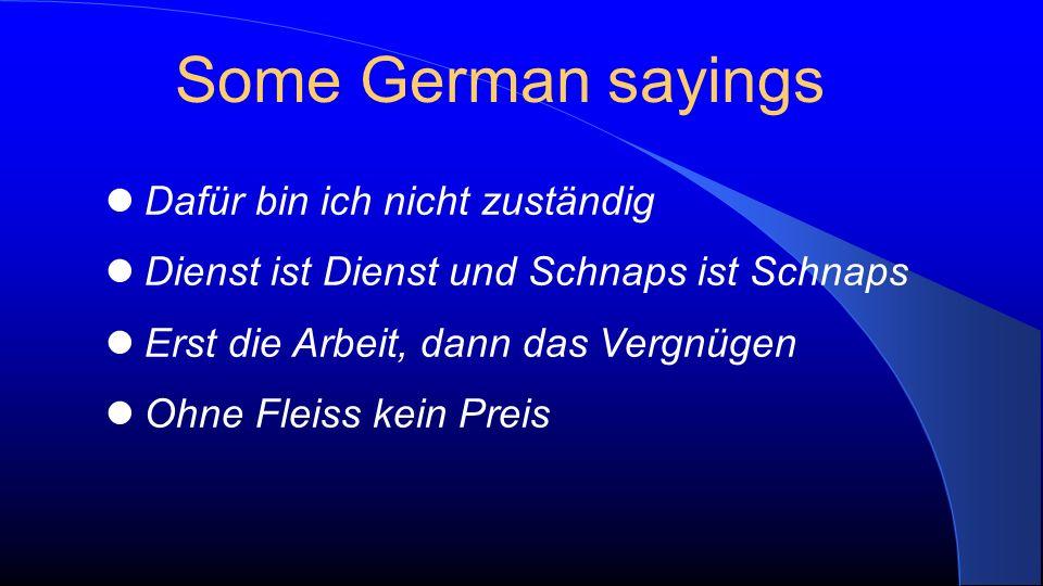Dafür bin ich nicht zuständig Dienst ist Dienst und Schnaps ist Schnaps Erst die Arbeit, dann das Vergnügen Ohne Fleiss kein Preis Some German sayings