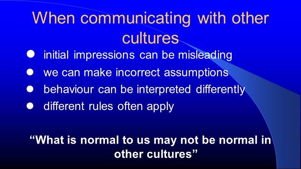 When communicating with other cultures initial impressions can be misleading we can make incorrect assumptions behaviour can be interpreted differently different rules often apply What is normal to us may not be normal in other cultures