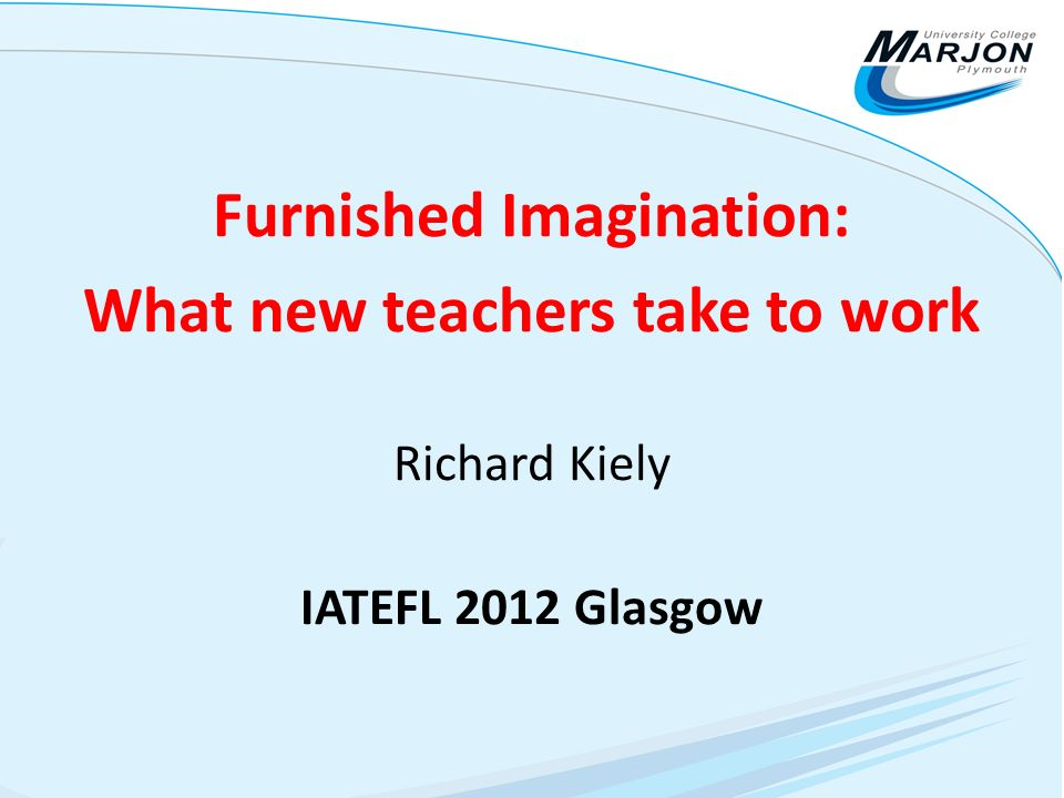 Furnished Imagination: What new teachers take to work Richard Kiely IATEFL 2012 Glasgow